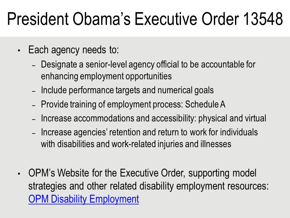 President Obama's Executive Order 13548 Each agency needs to: – Designate a senior-level agency official to be accountable for enhancing employment opportunities – Include performance targets and numerical goals – Provide training of employment process: Schedule A – Increase accommodations and accessibility: physical and virtual – Increase agencies' retention and return to work for individuals with disabilities and work-related injuries and illnesses OPM's Website for the Executive Order, supporting model strategies and other related disability employment resources: OPM Disability Employment OPM Disability Employment