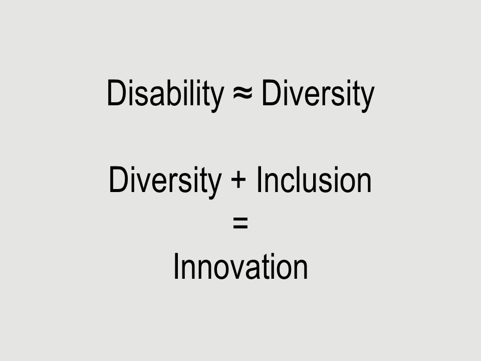 Disability ≈ Diversity Diversity + Inclusion = Innovation