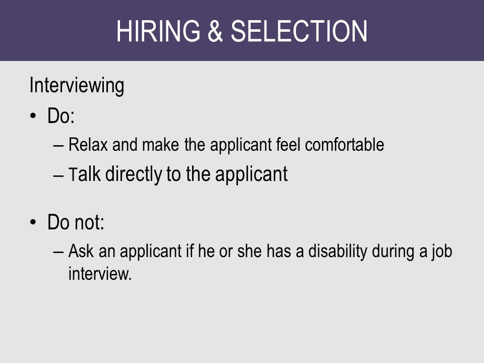 HIRING & SELECTION Interviewing Do: – Relax and make the applicant feel comfortable – T alk directly to the applicant Do not: – Ask an applicant if he or she has a disability during a job interview.