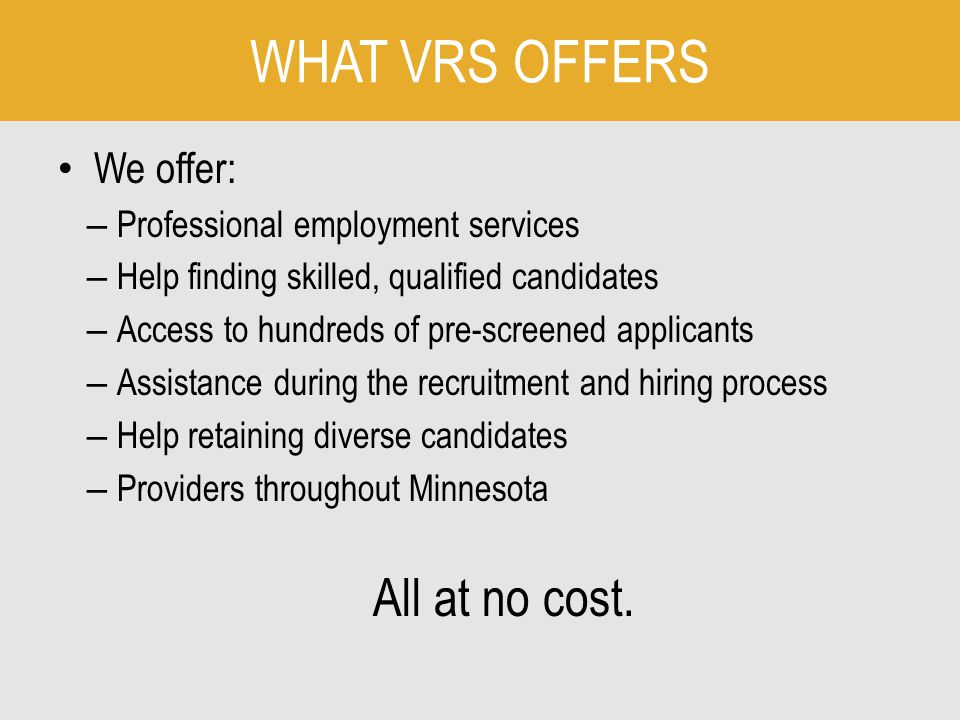 WHAT VRS OFFERS We offer: – Professional employment services – Help finding skilled, qualified candidates – Access to hundreds of pre-screened applicants – Assistance during the recruitment and hiring process – Help retaining diverse candidates – Providers throughout Minnesota All at no cost.