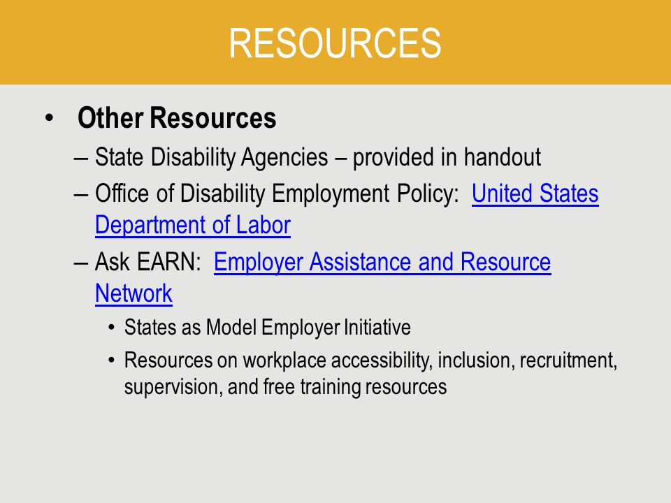 RESOURCES Other Resources – State Disability Agencies – provided in handout – Office of Disability Employment Policy: United States Department of LaborUnited States Department of Labor – Ask EARN: Employer Assistance and Resource NetworkEmployer Assistance and Resource Network States as Model Employer Initiative Resources on workplace accessibility, inclusion, recruitment, supervision, and free training resources
