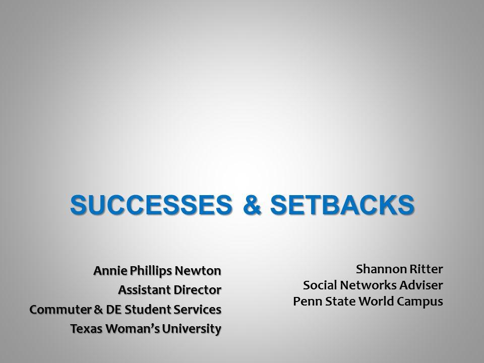 SUCCESSES & SETBACKS Annie Phillips Newton Assistant Director Commuter & DE Student Services Texas Woman's University Shannon Ritter Social Networks Adviser Penn State World Campus