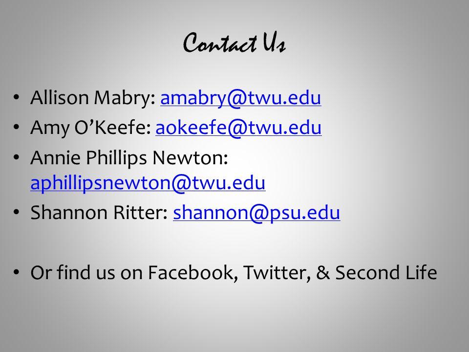 Contact Us Allison Mabry: amabry@twu.eduamabry@twu.edu Amy O'Keefe: aokeefe@twu.eduaokeefe@twu.edu Annie Phillips Newton: aphillipsnewton@twu.edu aphillipsnewton@twu.edu Shannon Ritter: shannon@psu.edushannon@psu.edu Or find us on Facebook, Twitter, & Second Life