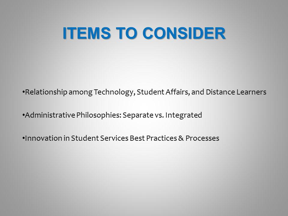 ITEMS TO CONSIDER Relationship among Technology, Student Affairs, and Distance Learners Administrative Philosophies: Separate vs. Integrated Innovatio