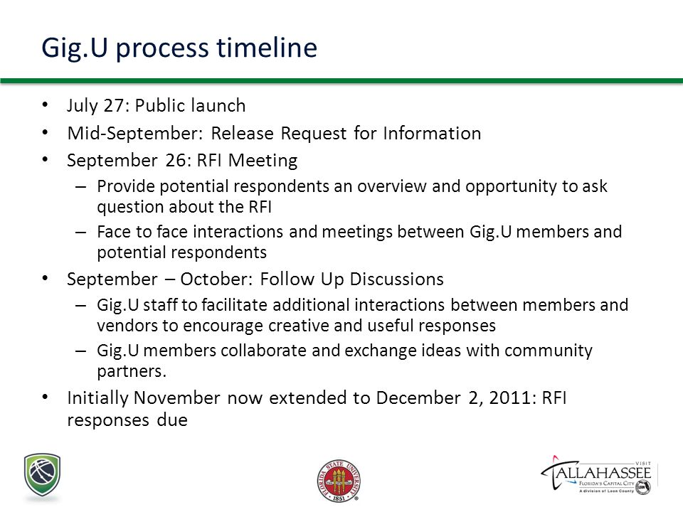 Gig.U process timeline July 27: Public launch Mid-September: Release Request for Information September 26: RFI Meeting – Provide potential respondents an overview and opportunity to ask question about the RFI – Face to face interactions and meetings between Gig.U members and potential respondents September – October: Follow Up Discussions – Gig.U staff to facilitate additional interactions between members and vendors to encourage creative and useful responses – Gig.U members collaborate and exchange ideas with community partners.