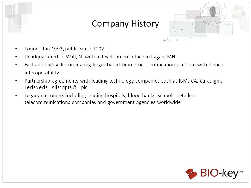 Company History Founded in 1993, public since 1997 Headquartered in Wall, NJ with a development office in Eagan, MN Fast and highly discriminating finger-based biometric identification platform with device interoperability Partnership agreements with leading technology companies such as IBM, CA, Caradigm, LexisNexis, Allscripts & Epic Legacy customers including leading hospitals, blood banks, schools, retailers, telecommunications companies and government agencies worldwide