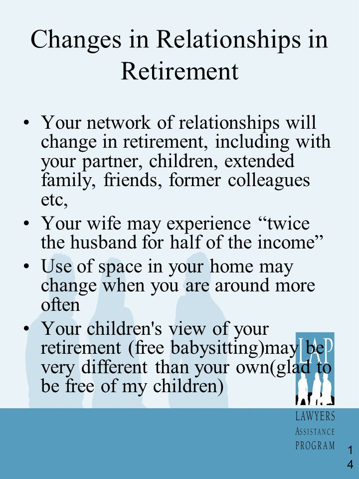 Changes in Relationships in Retirement Your network of relationships will change in retirement, including with your partner, children, extended family, friends, former colleagues etc, Your wife may experience twice the husband for half of the income Use of space in your home may change when you are around more often Your children s view of your retirement (free babysitting)may be very different than your own(glad to be free of my children) 14