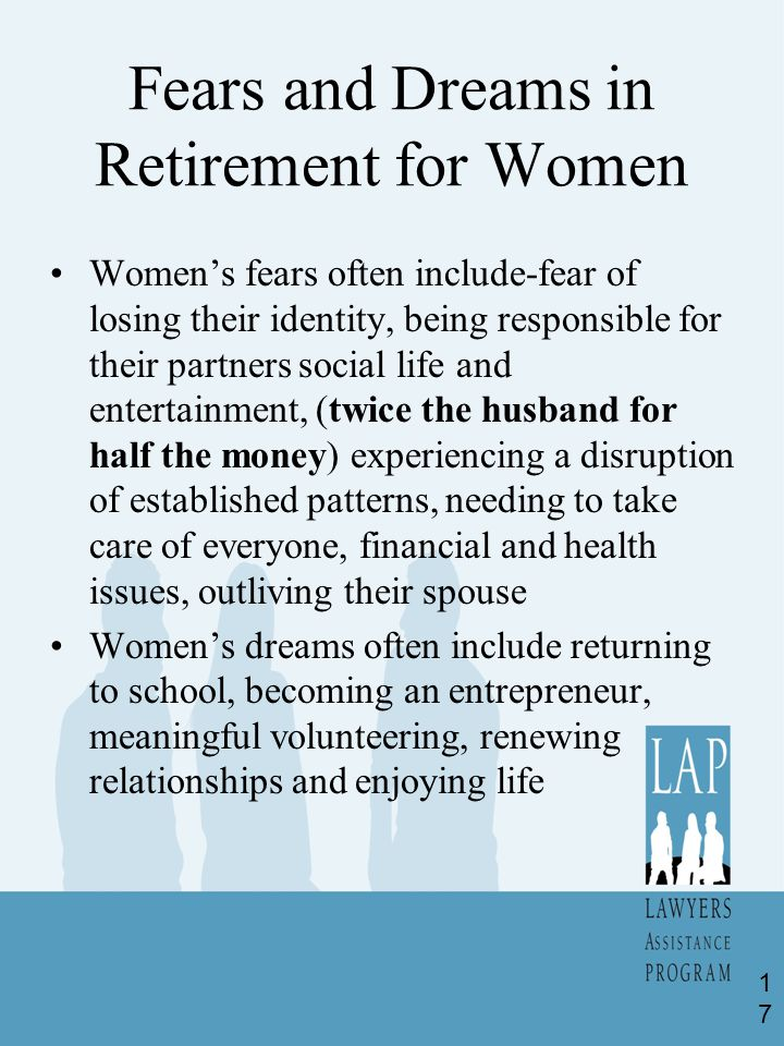Fears and Dreams in Retirement for Women Women's fears often include-fear of losing their identity, being responsible for their partners social life and entertainment, (twice the husband for half the money) experiencing a disruption of established patterns, needing to take care of everyone, financial and health issues, outliving their spouse Women's dreams often include returning to school, becoming an entrepreneur, meaningful volunteering, renewing relationships and enjoying life 17