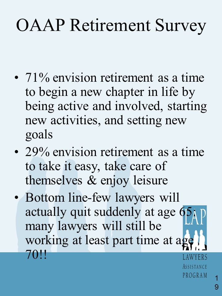 OAAP Retirement Survey 71% envision retirement as a time to begin a new chapter in life by being active and involved, starting new activities, and setting new goals 29% envision retirement as a time to take it easy, take care of themselves & enjoy leisure Bottom line-few lawyers will actually quit suddenly at age 65: many lawyers will still be working at least part time at age 70!.
