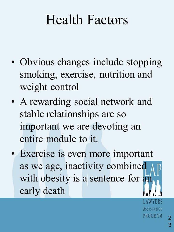 Health Factors Obvious changes include stopping smoking, exercise, nutrition and weight control A rewarding social network and stable relationships are so important we are devoting an entire module to it.