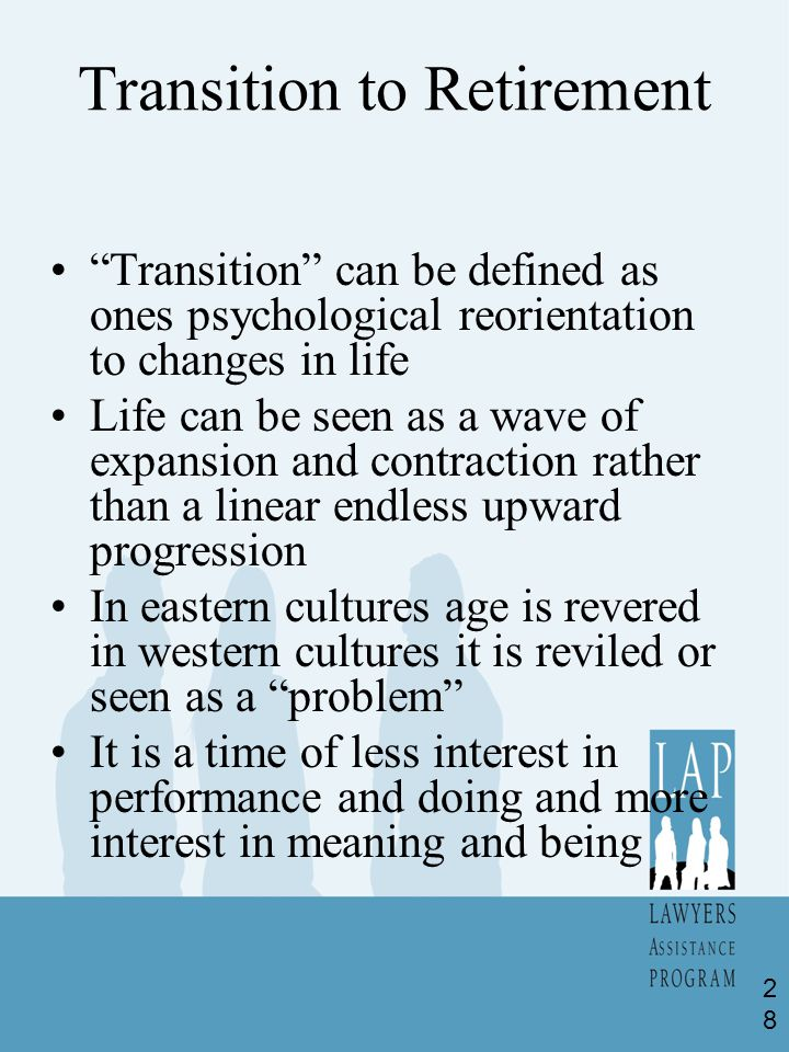 Transition to Retirement Transition can be defined as ones psychological reorientation to changes in life Life can be seen as a wave of expansion and contraction rather than a linear endless upward progression In eastern cultures age is revered in western cultures it is reviled or seen as a problem It is a time of less interest in performance and doing and more interest in meaning and being 28