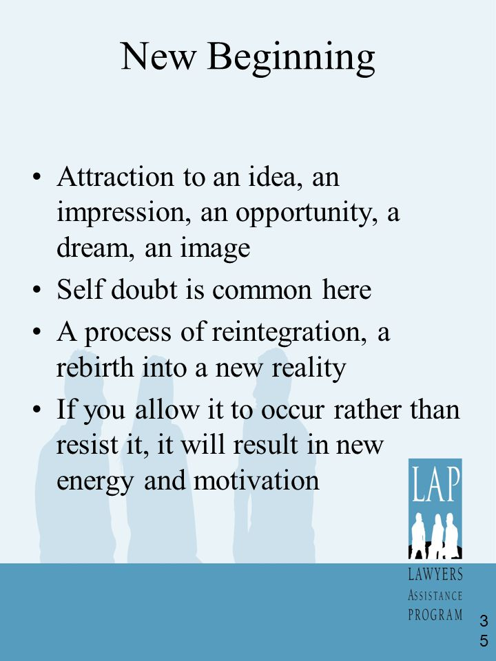 New Beginning Attraction to an idea, an impression, an opportunity, a dream, an image Self doubt is common here A process of reintegration, a rebirth into a new reality If you allow it to occur rather than resist it, it will result in new energy and motivation 35