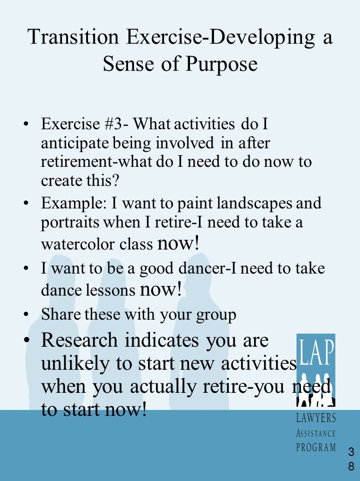 Transition Exercise-Developing a Sense of Purpose Exercise #3- What activities do I anticipate being involved in after retirement-what do I need to do now to create this.