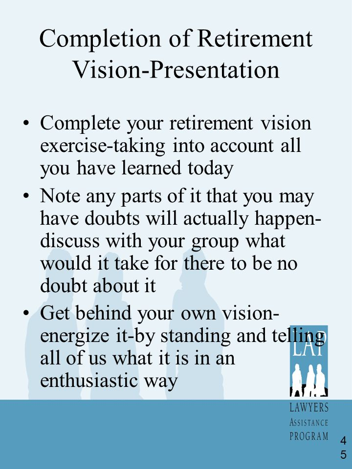 Completion of Retirement Vision-Presentation Complete your retirement vision exercise-taking into account all you have learned today Note any parts of it that you may have doubts will actually happen- discuss with your group what would it take for there to be no doubt about it Get behind your own vision- energize it-by standing and telling all of us what it is in an enthusiastic way 45