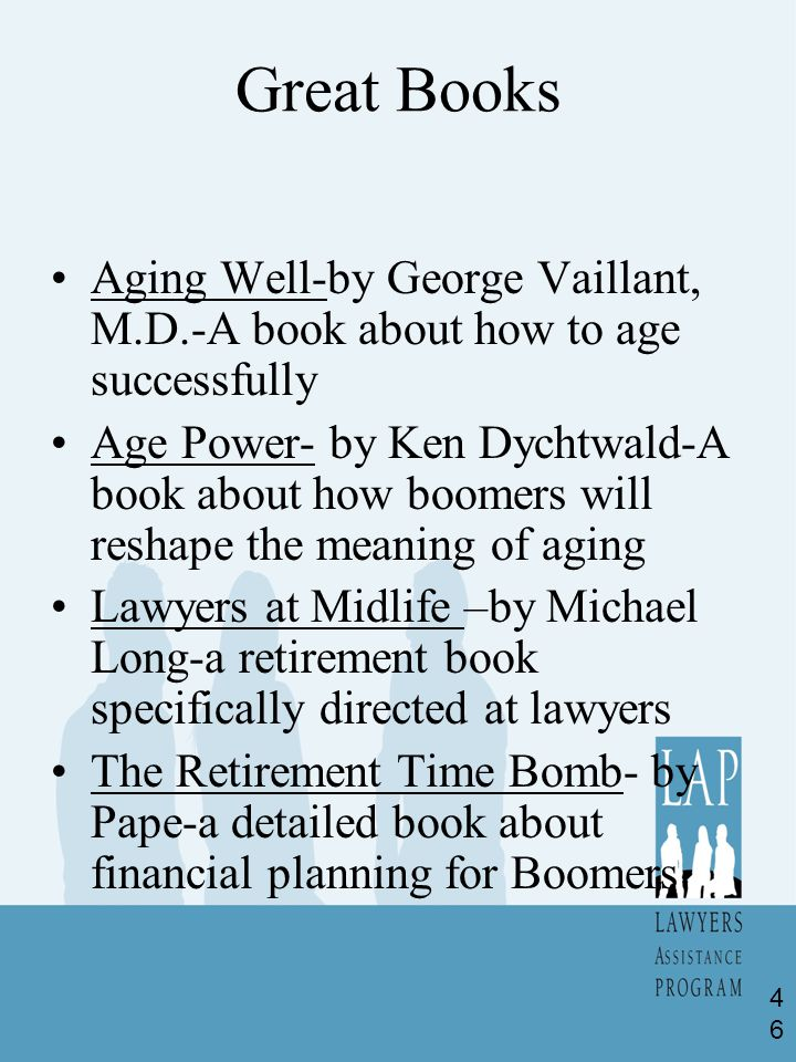 Great Books Aging Well-by George Vaillant, M.D.-A book about how to age successfully Age Power- by Ken Dychtwald-A book about how boomers will reshape the meaning of aging Lawyers at Midlife –by Michael Long-a retirement book specifically directed at lawyers The Retirement Time Bomb- by Pape-a detailed book about financial planning for Boomers 46