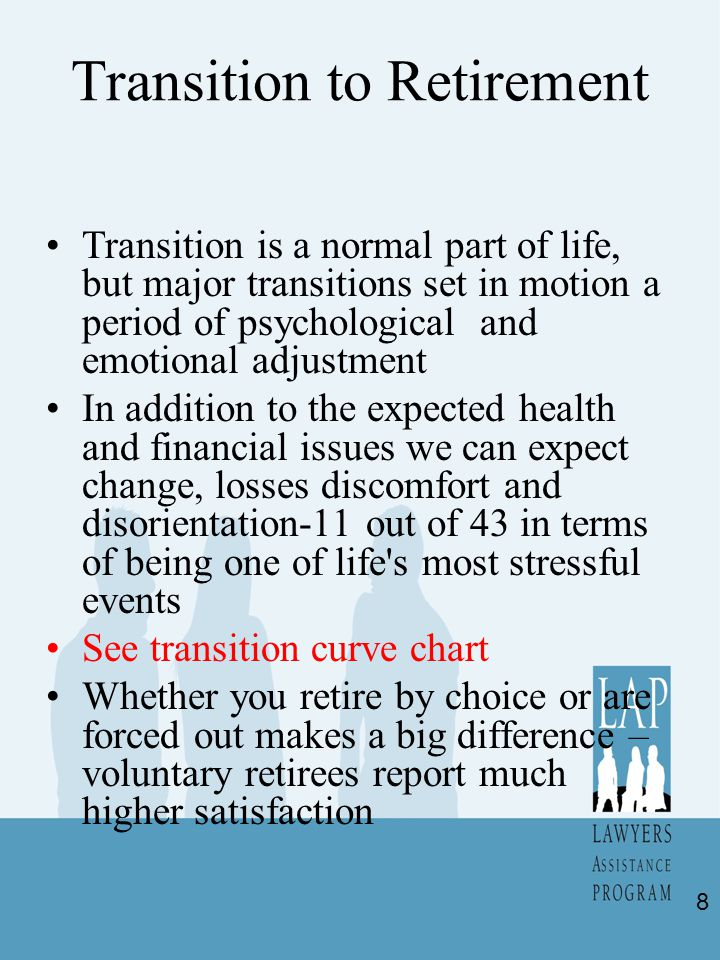 Transition to Retirement Transition is a normal part of life, but major transitions set in motion a period of psychological and emotional adjustment In addition to the expected health and financial issues we can expect change, losses discomfort and disorientation-11 out of 43 in terms of being one of life s most stressful events See transition curve chart Whether you retire by choice or are forced out makes a big difference – voluntary retirees report much higher satisfaction 8