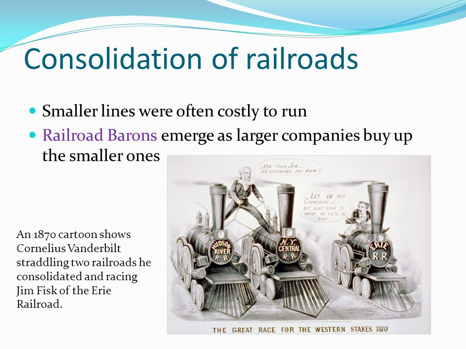 Consolidation of railroads Smaller lines were often costly to run Railroad Barons emerge as larger companies buy up the smaller ones An 1870 cartoon shows Cornelius Vanderbilt straddling two railroads he consolidated and racing Jim Fisk of the Erie Railroad.