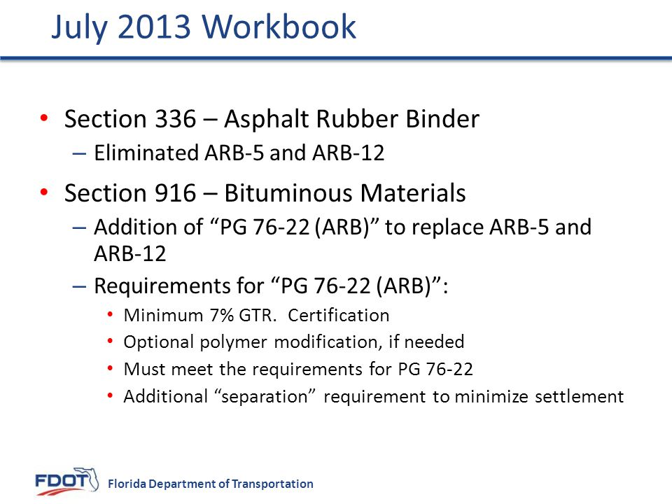 Florida Department of Transportation Section 336 – Asphalt Rubber Binder – Eliminated ARB-5 and ARB-12 Section 916 – Bituminous Materials – Addition of PG 76-22 (ARB) to replace ARB-5 and ARB-12 – Requirements for PG 76-22 (ARB) : Minimum 7% GTR.