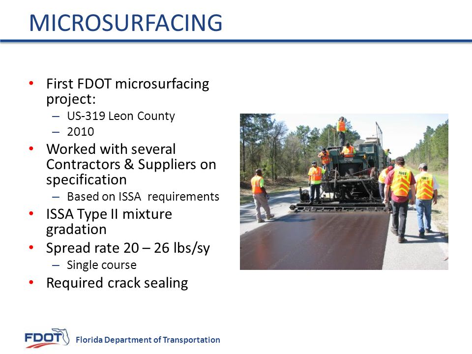 Florida Department of Transportation First FDOT microsurfacing project: – US-319 Leon County – 2010 Worked with several Contractors & Suppliers on specification – Based on ISSA requirements ISSA Type II mixture gradation Spread rate 20 – 26 lbs/sy – Single course Required crack sealing MICROSURFACING