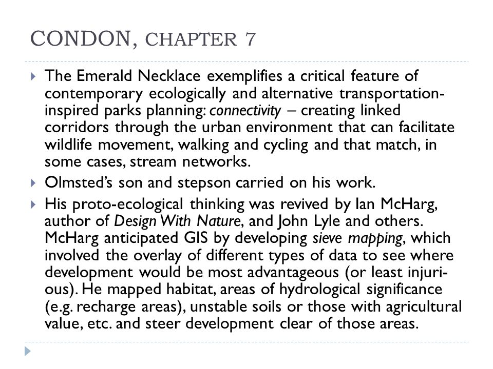 CONDON, CHAPTER 7  The Emerald Necklace exemplifies a critical feature of contemporary ecologically and alternative transportation- inspired parks planning: connectivity – creating linked corridors through the urban environment that can facilitate wildlife movement, walking and cycling and that match, in some cases, stream networks.