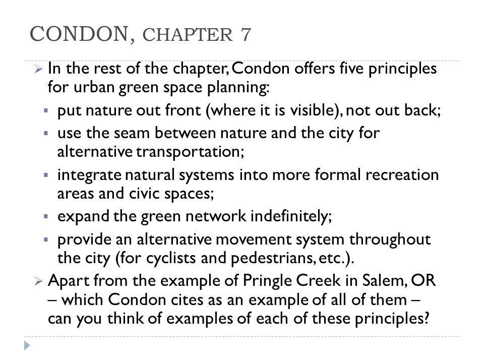 CONDON, CHAPTER 7  In the rest of the chapter, Condon offers five principles for urban green space planning:  put nature out front (where it is visible), not out back;  use the seam between nature and the city for alternative transportation;  integrate natural systems into more formal recreation areas and civic spaces;  expand the green network indefinitely;  provide an alternative movement system throughout the city (for cyclists and pedestrians, etc.).