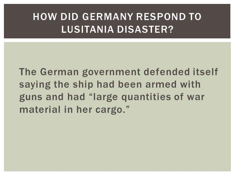 The German government defended itself saying the ship had been armed with guns and had large quantities of war material in her cargo. HOW DID GERMANY RESPOND TO LUSITANIA DISASTER