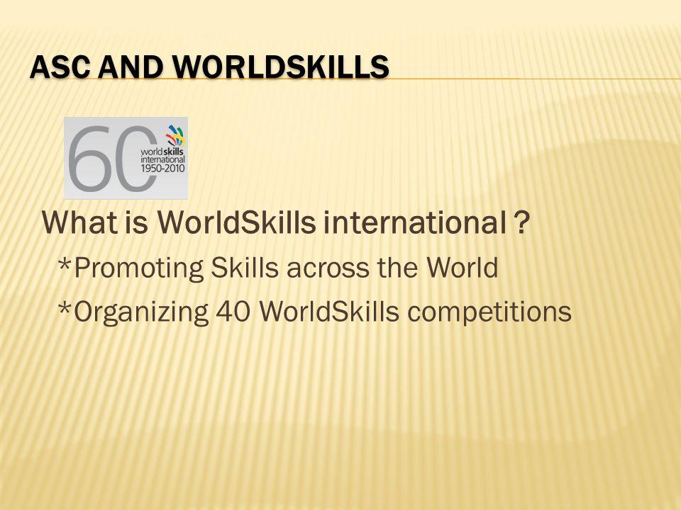 ASC AND WORLDSKILLS What is WorldSkills international ? *Promoting Skills across the World *Organizing 40 WorldSkills competitions