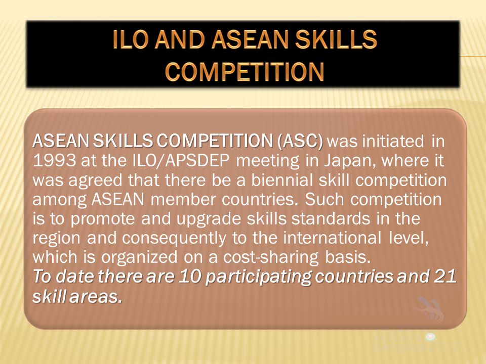 ASEAN SKILLS COMPETITION (ASC) To date there are 10 participating countries and 21 skill areas.