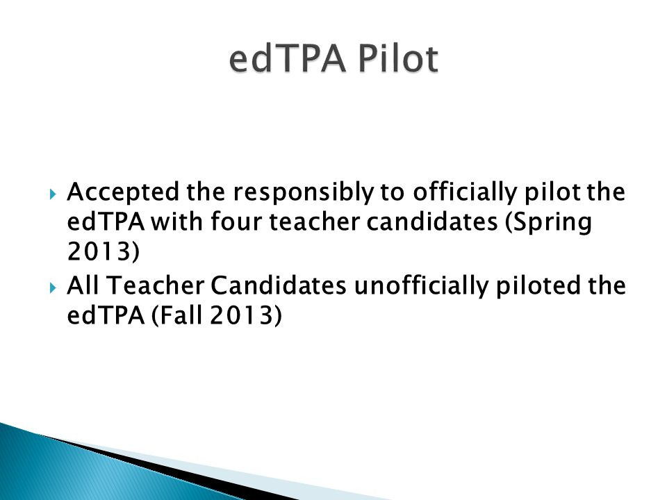  Accepted the responsibly to officially pilot the edTPA with four teacher candidates (Spring 2013)  All Teacher Candidates unofficially piloted the edTPA (Fall 2013)