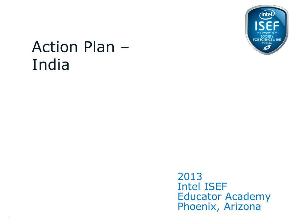 Intel ISEF Educator Academy Intel ® Education Programs 2013 Intel ISEF Educator Academy Phoenix, Arizona Action Plan – India 1