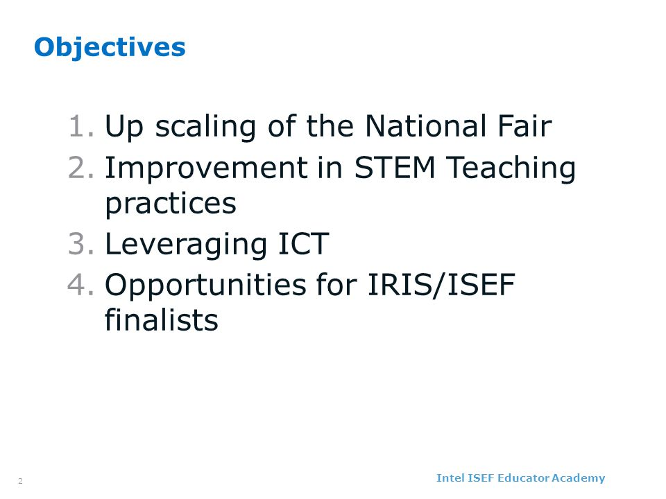 Intel ISEF Educator Academy Intel ® Education Programs 3 Action Plan ObjectiveStrategySuccess Measure Responsib ility Due Date Upscale National Fair Associate finalists of all existing Science Fairs to IRIS Participation of finalist of all fairs (CBSE, NCERT, NCSC, JC Bose Talent Search exam, etc) with IRIS Dr.
