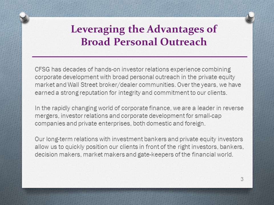 Leveraging the Advantages of Broad Personal Outreach 3 CFSG has decades of hands-on investor relations experience combining corporate development with broad personal outreach in the private equity market and Wall Street broker/dealer communities.