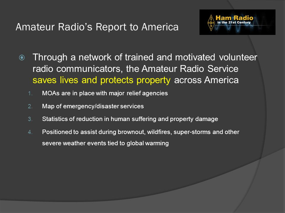 Amateur Radio's Report to America  Through a network of trained and motivated volunteer radio communicators, the Amateur Radio Service saves lives and protects property across America 1.