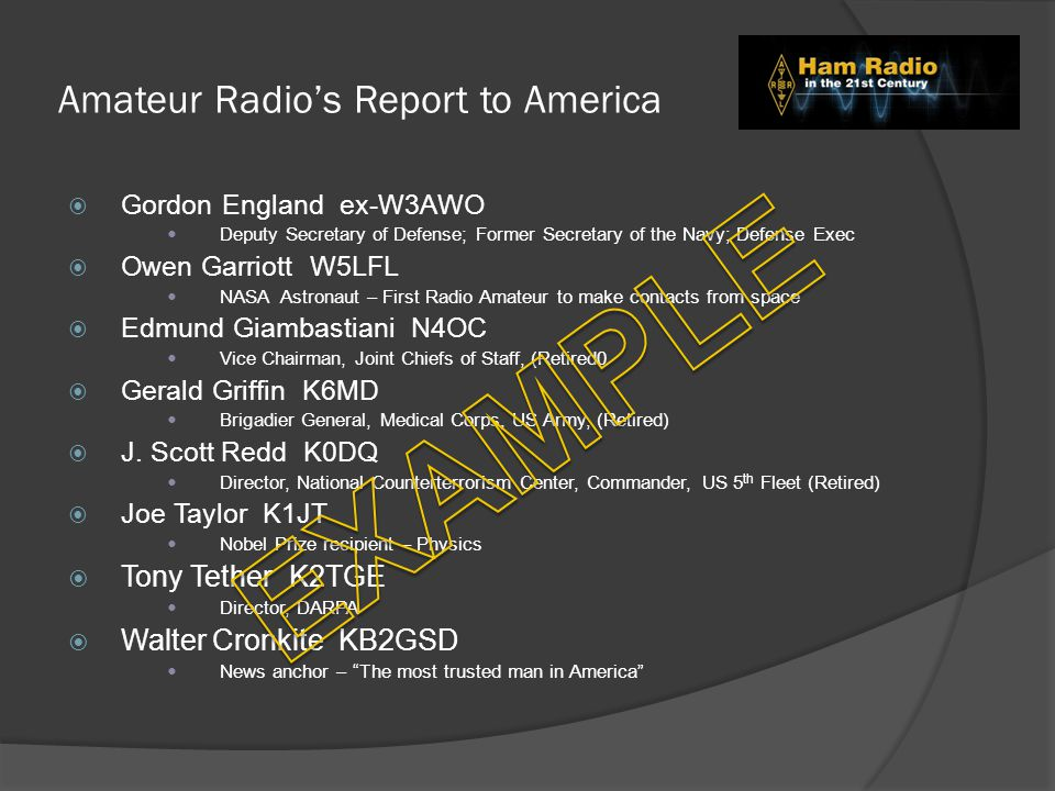 Amateur Radio's Report to America  Gordon England ex-W3AWO Deputy Secretary of Defense; Former Secretary of the Navy; Defense Exec  Owen Garriott W5LFL NASA Astronaut – First Radio Amateur to make contacts from space  Edmund Giambastiani N4OC Vice Chairman, Joint Chiefs of Staff, (Retired0  Gerald Griffin K6MD Brigadier General, Medical Corps, US Army, (Retired)  J.