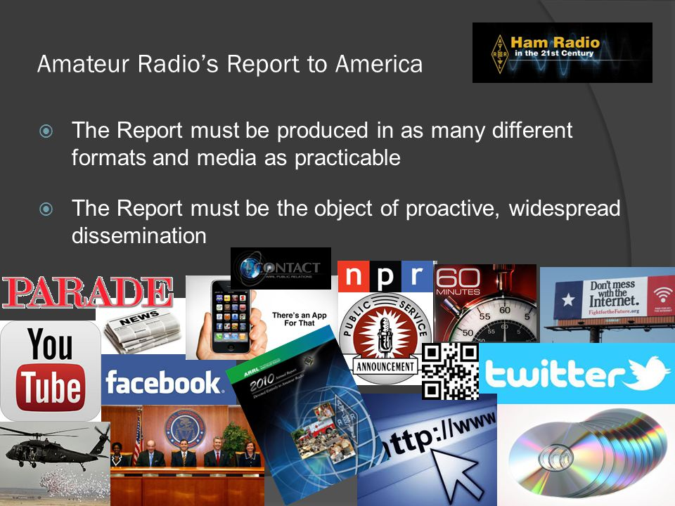 Amateur Radio's Report to America  The Report must be produced in as many different formats and media as practicable  The Report must be the object of proactive, widespread dissemination