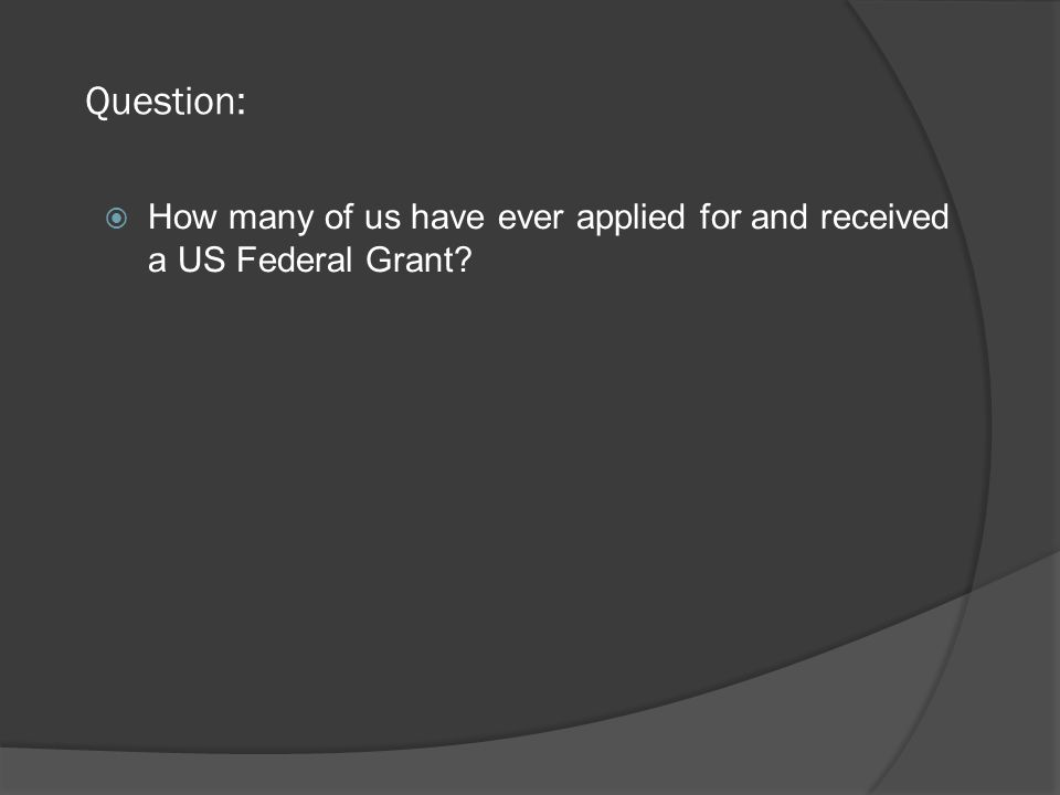 Question:  How many of us have ever applied for and received a US Federal Grant.