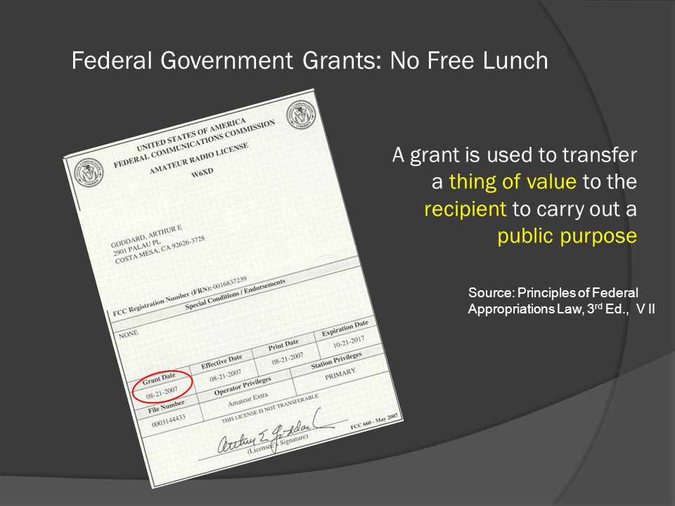 Federal Government Grants: No Free Lunch A grant is used to transfer a thing of value to the recipient to carry out a public purpose Source: Principles of Federal Appropriations Law, 3 rd Ed., V II