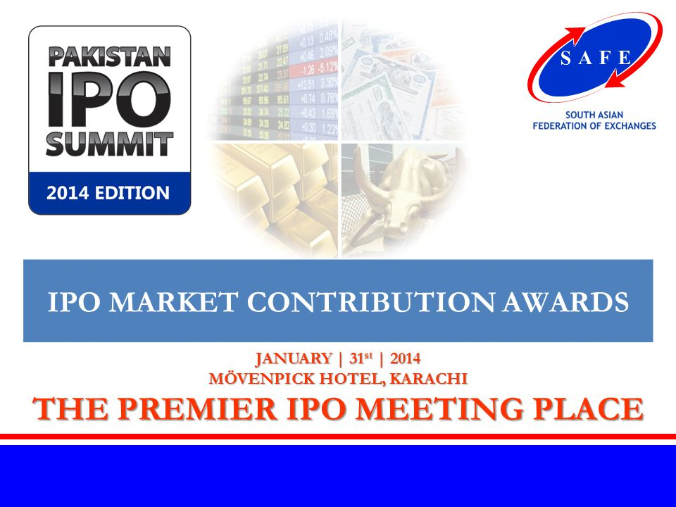 www.safe-asia.com JANUARY | 31 st | 2014 MÖVENPICK HOTEL, KARACHI THE PREMIER IPO MEETING PLACE IPO MARKET CONTRIBUTION AWARDS