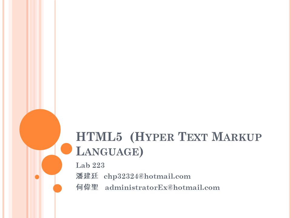HTML5 (H YPER T EXT M ARKUP L ANGUAGE ) Lab 223 潘建廷 chp32324@hotmail.com 何偉聖 administratorEx@hotmail.com