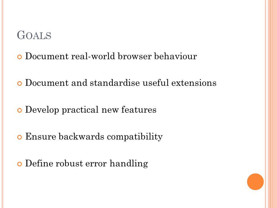 G OALS Document real-world browser behaviour Document and standardise useful extensions Develop practical new features Ensure backwards compatibility
