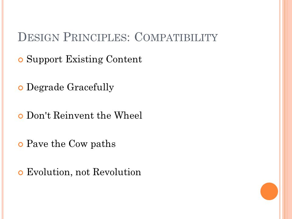 D ESIGN P RINCIPLES : C OMPATIBILITY Support Existing Content Degrade Gracefully Don't Reinvent the Wheel Pave the Cow paths Evolution, not Revolution