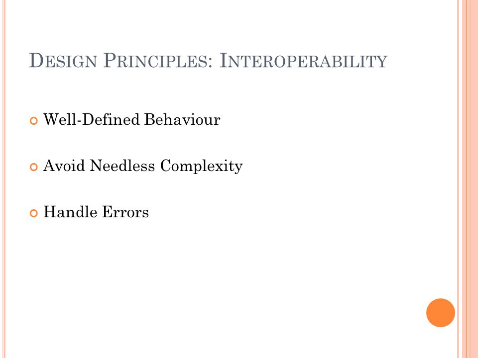 D ESIGN P RINCIPLES : I NTEROPERABILITY Well-Defined Behaviour Avoid Needless Complexity Handle Errors