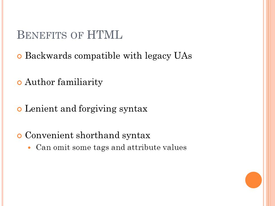 B ENEFITS OF HTML Backwards compatible with legacy UAs Author familiarity Lenient and forgiving syntax Convenient shorthand syntax Can omit some tags