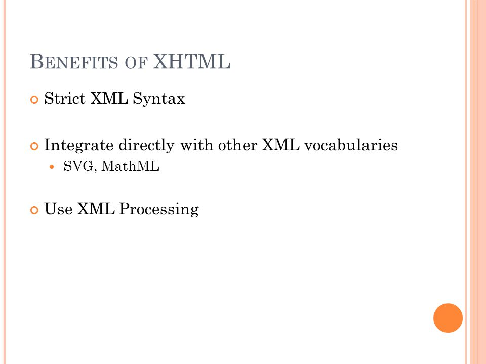 B ENEFITS OF XHTML Strict XML Syntax Integrate directly with other XML vocabularies SVG, MathML Use XML Processing