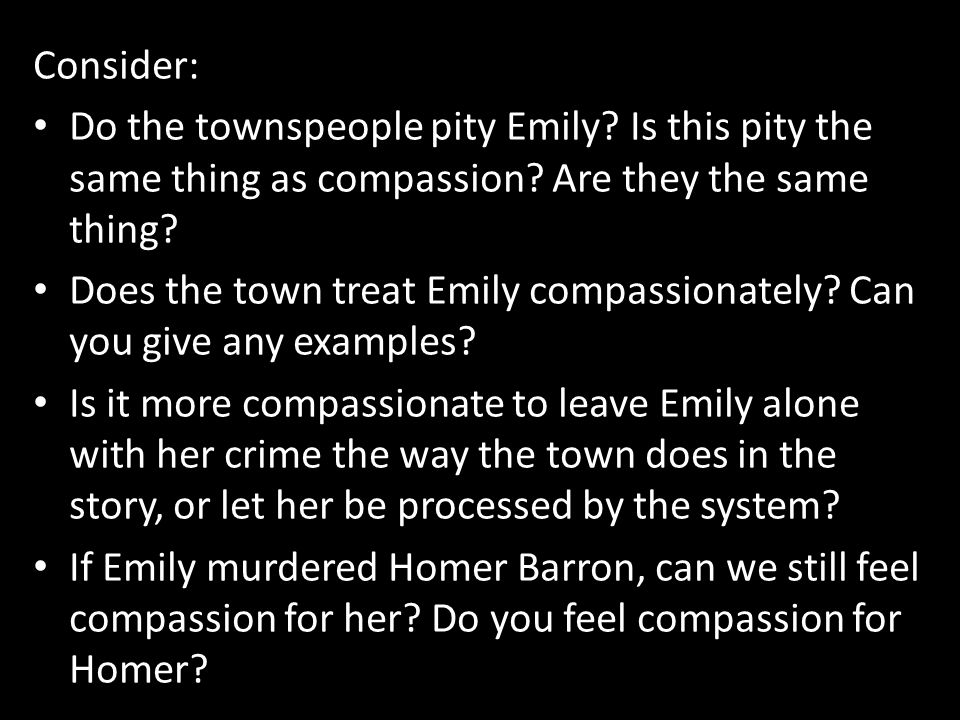 Consider: Do the townspeople pity Emily? Is this pity the same thing as compassion? Are they the same thing? Does the town treat Emily compassionately