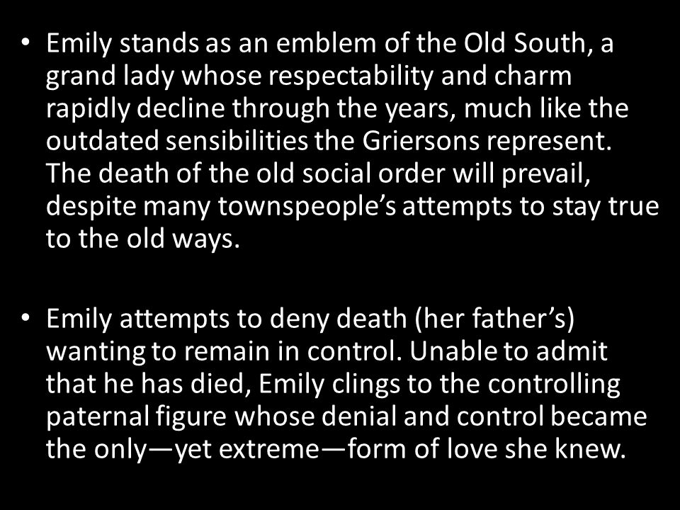 Emily stands as an emblem of the Old South, a grand lady whose respectability and charm rapidly decline through the years, much like the outdated sens