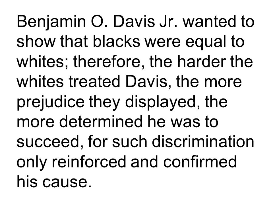 Benjamin O. Davis Jr. wanted to show that blacks were equal to whites; therefore, the harder the whites treated Davis, the more prejudice they display