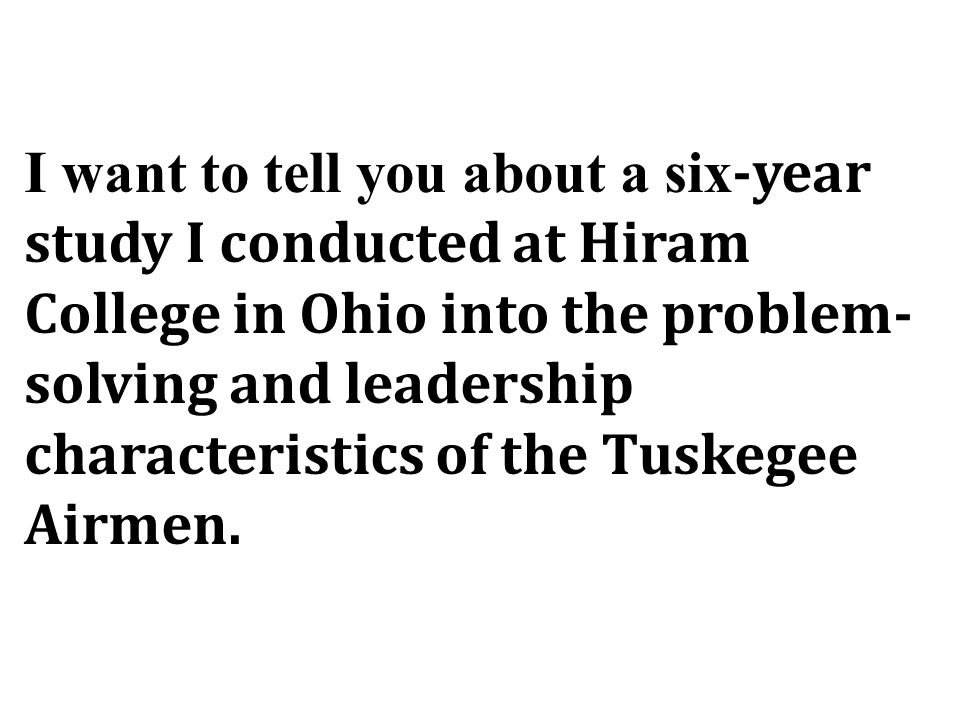 I want to tell you about a six -year study I conducted at Hiram College in Ohio into the problem- solving and leadership characteristics of the Tuskegee Airmen.