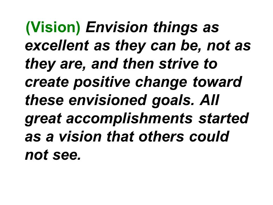 (Vision) Envision things as excellent as they can be, not as they are, and then strive to create positive change toward these envisioned goals.