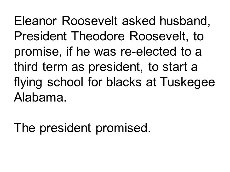 Eleanor Roosevelt asked husband, President Theodore Roosevelt, to promise, if he was re-elected to a third term as president, to start a flying school for blacks at Tuskegee Alabama.